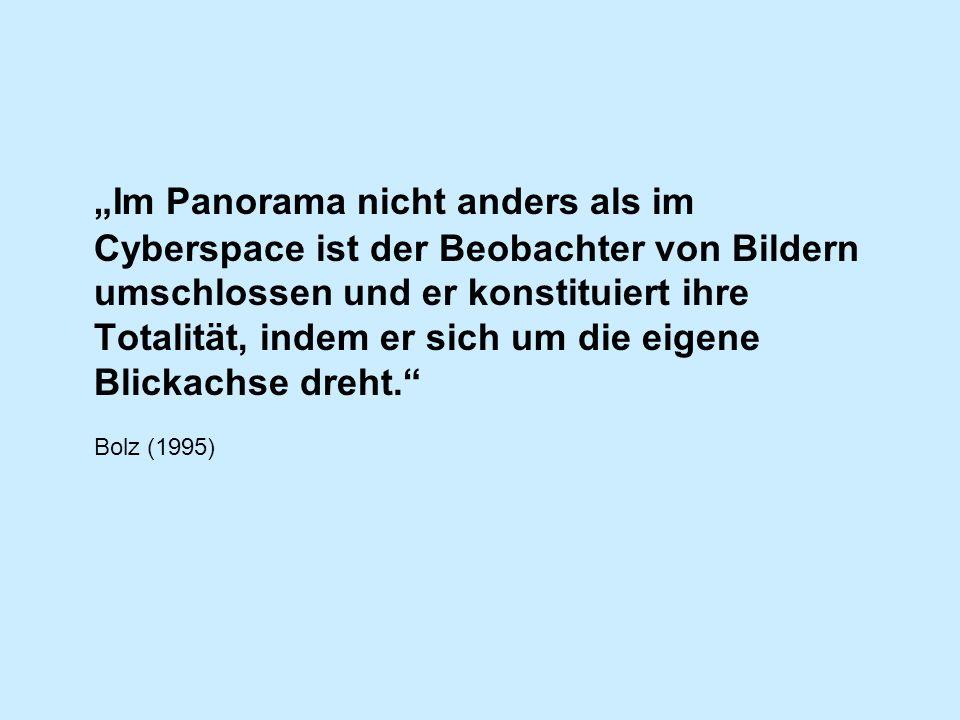 Im Panorama nicht anders als im Cyberspace ist der Beobachter von Bildern umschlossen und er konstituiert ihre Totalität, indem er sich um die eigene