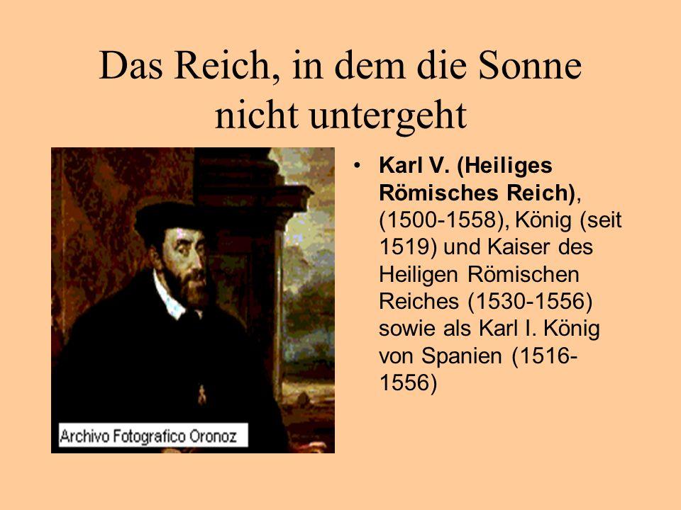 Das Reich, in dem die Sonne nicht untergeht Karl V. (Heiliges Römisches Reich), (1500-1558), König (seit 1519) und Kaiser des Heiligen Römischen Reich