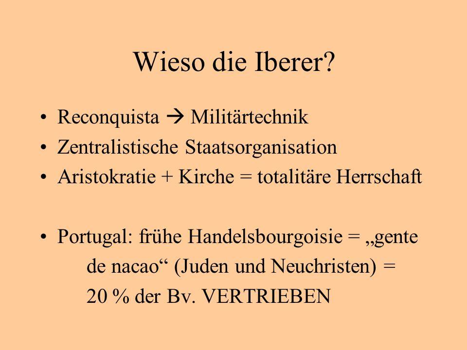 Wieso die Iberer? Reconquista Militärtechnik Zentralistische Staatsorganisation Aristokratie + Kirche = totalitäre Herrschaft Portugal: frühe Handelsb