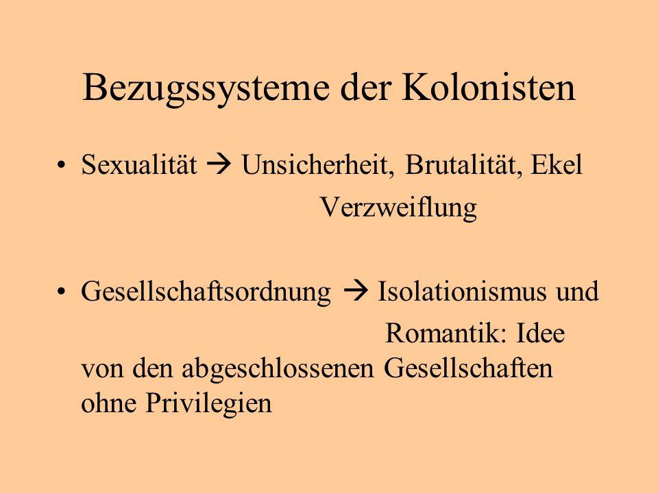 Bezugssysteme der Kolonisten Sexualität Unsicherheit, Brutalität, Ekel Verzweiflung Gesellschaftsordnung Isolationismus und Romantik: Idee von den abgeschlossenen Gesellschaften ohne Privilegien