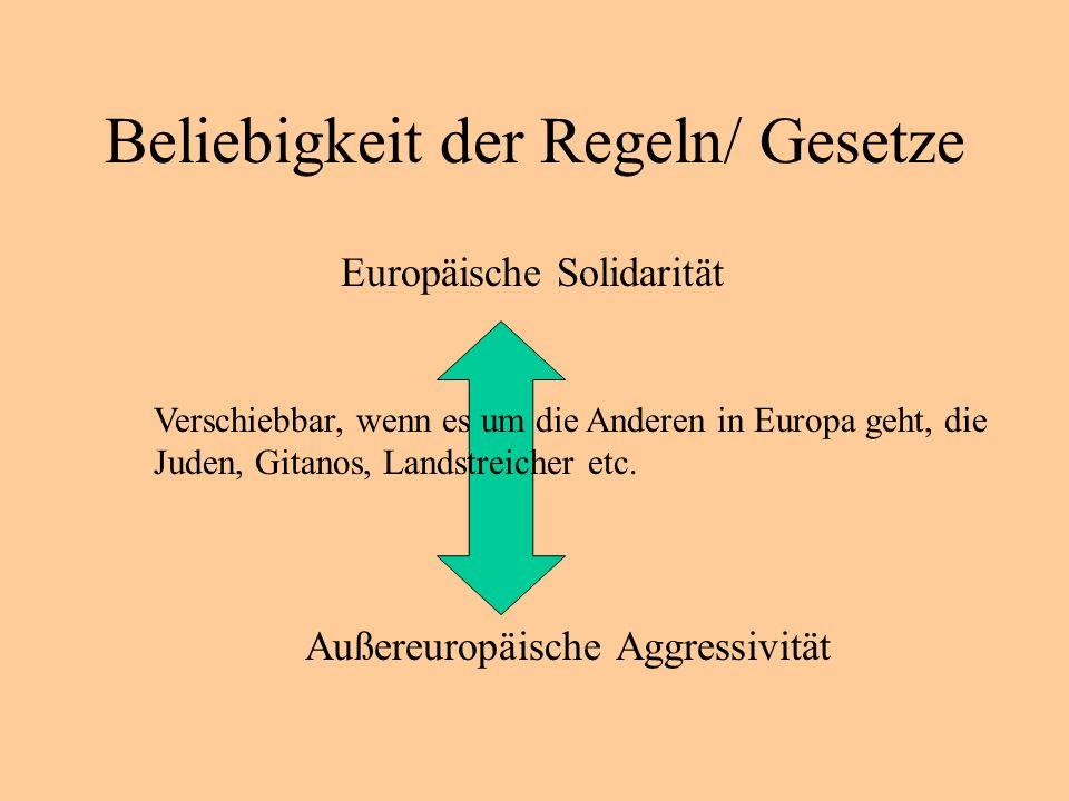 Beliebigkeit der Regeln/ Gesetze Europäische Solidarität Außereuropäische Aggressivität Verschiebbar, wenn es um die Anderen in Europa geht, die Juden, Gitanos, Landstreicher etc.