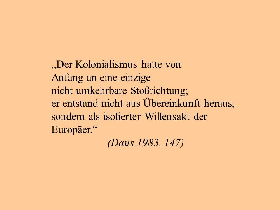 Der Kolonialismus hatte von Anfang an eine einzige nicht umkehrbare Stoßrichtung; er entstand nicht aus Übereinkunft heraus, sondern als isolierter Willensakt der Europäer.