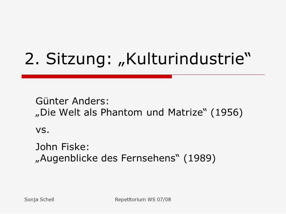 Sonja ScheilRepetitorium WS 07/08 2. Sitzung: Kulturindustrie Günter Anders: Die Welt als Phantom und Matrize (1956) vs. John Fiske: Augenblicke des F