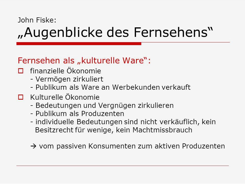 John Fiske: Augenblicke des Fernsehens Fernsehen als kulturelle Ware: finanzielle Ökonomie - Vermögen zirkuliert - Publikum als Ware an Werbekunden ve