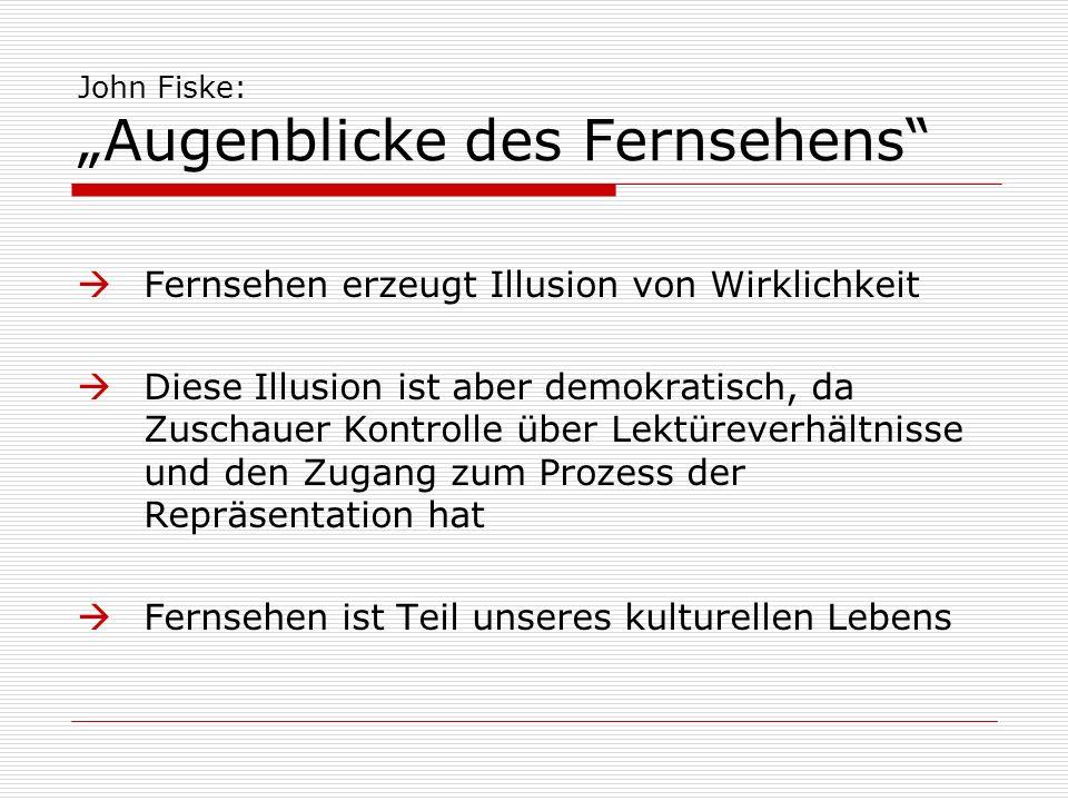 John Fiske: Augenblicke des Fernsehens Fernsehen erzeugt Illusion von Wirklichkeit Diese Illusion ist aber demokratisch, da Zuschauer Kontrolle über L