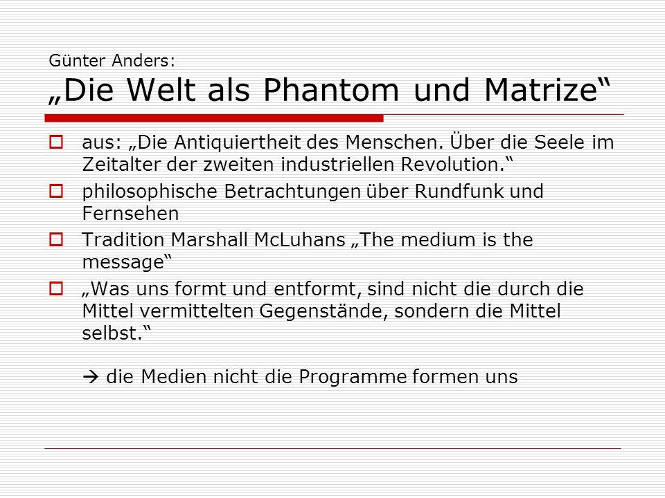 Günter Anders: Die Welt als Phantom und Matrize Massenkonsum findet heute solistisch statt Die Ereignisse kommen zu uns, nicht wir zu ihnen Medien setzen Wirklichkeit mit Reproduktion gleich