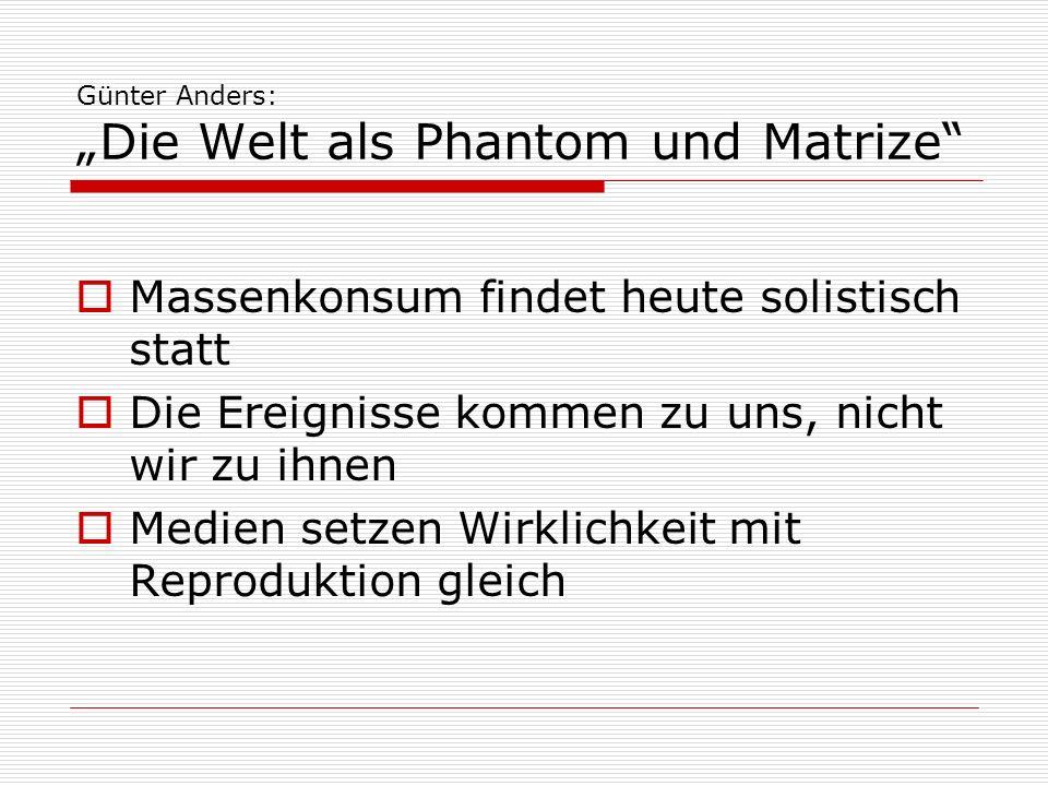 Günter Anders: Die Welt als Phantom und Matrize Massenkonsum findet heute solistisch statt Die Ereignisse kommen zu uns, nicht wir zu ihnen Medien set