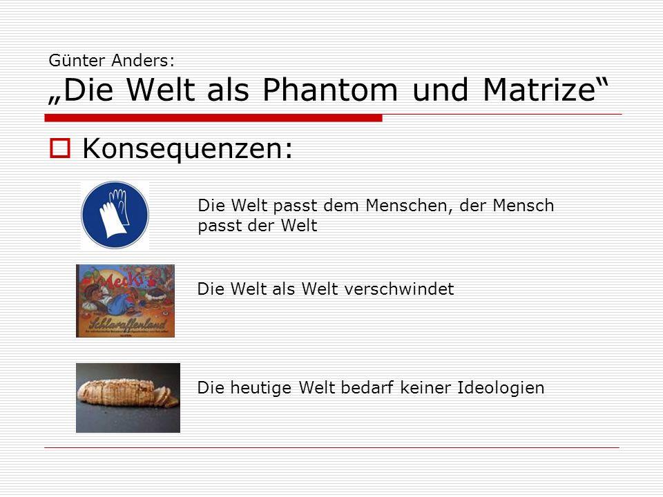 Günter Anders: Die Welt als Phantom und Matrize Konsequenzen: - der heutige Mensch ist immer schon vorgeprägt und vorverbildlicht - der heutige Mensch ist unfrei Welt, die vom Fernsehen erzeugt wird, ist Phantom und Matrize