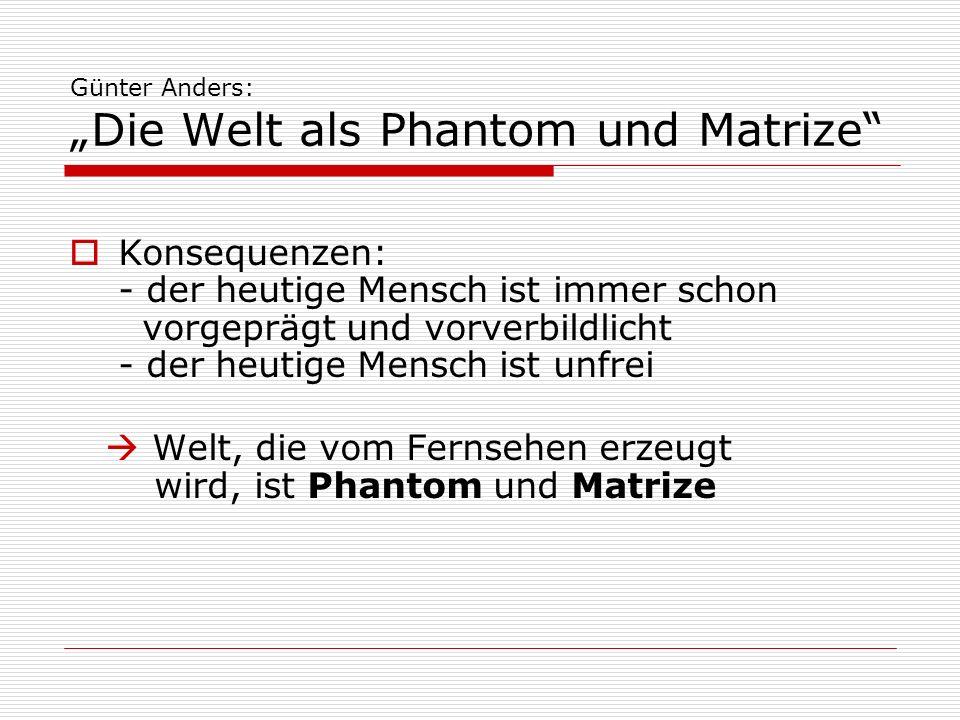Günter Anders: Die Welt als Phantom und Matrize Konsequenzen: - der heutige Mensch ist immer schon vorgeprägt und vorverbildlicht - der heutige Mensch