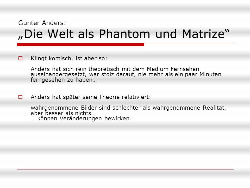 Günter Anders: Die Welt als Phantom und Matrize Klingt komisch, ist aber so: Anders hat sich rein theoretisch mit dem Medium Fernsehen auseinandergese