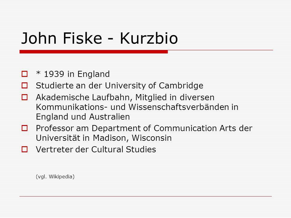John Fiske - Kurzbio * 1939 in England Studierte an der University of Cambridge Akademische Laufbahn, Mitglied in diversen Kommunikations- und Wissens
