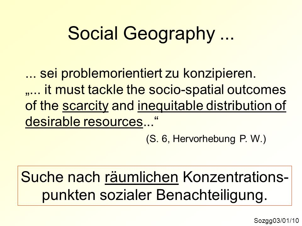 Social Geography... Sozgg03/01/10... sei problemorientiert zu konzipieren.... it must tackle the socio-spatial outcomes of the scarcity and inequitabl