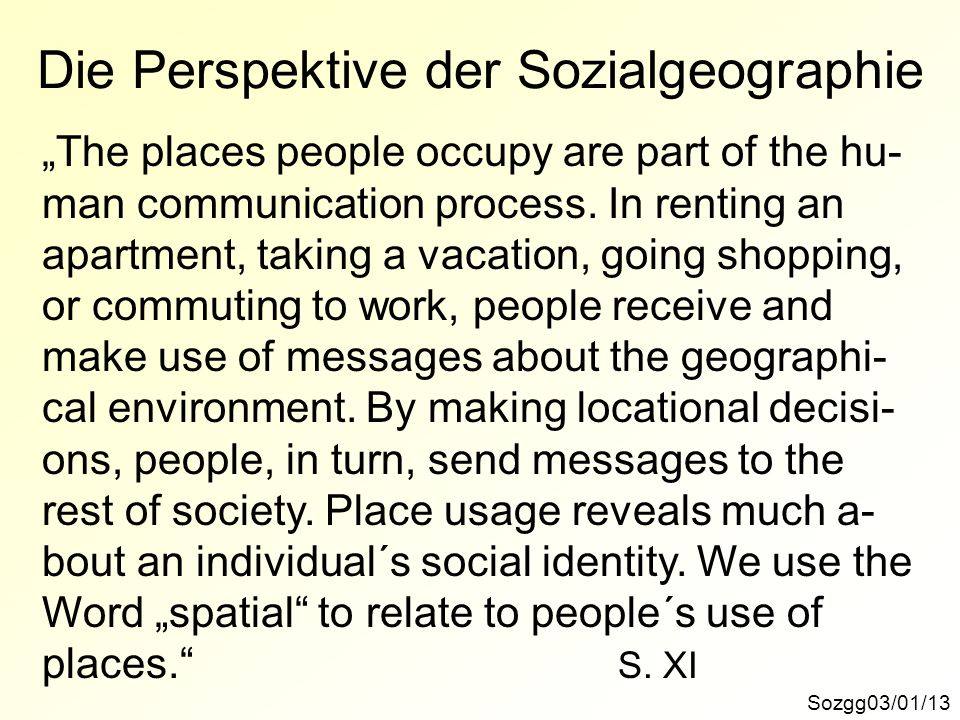 Die Perspektive der Sozialgeographie Sozgg03/01/13 The places people occupy are part of the hu- man communication process. In renting an apartment, ta