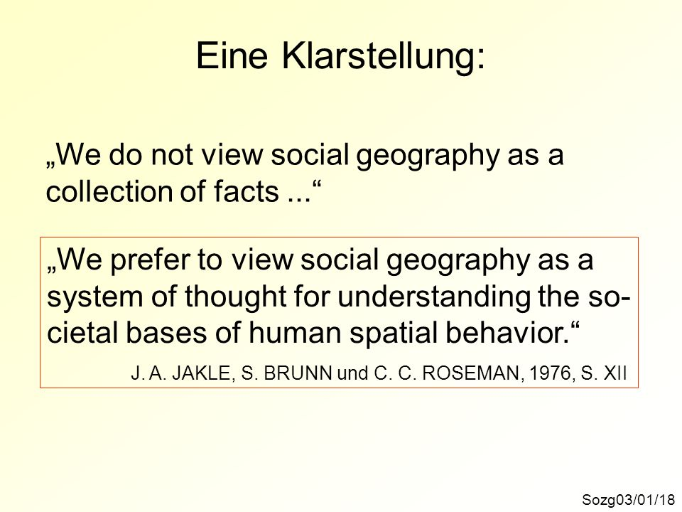 Eine Klarstellung: Sozg03/01/18 We do not view social geography as a collection of facts... We prefer to view social geography as a system of thought