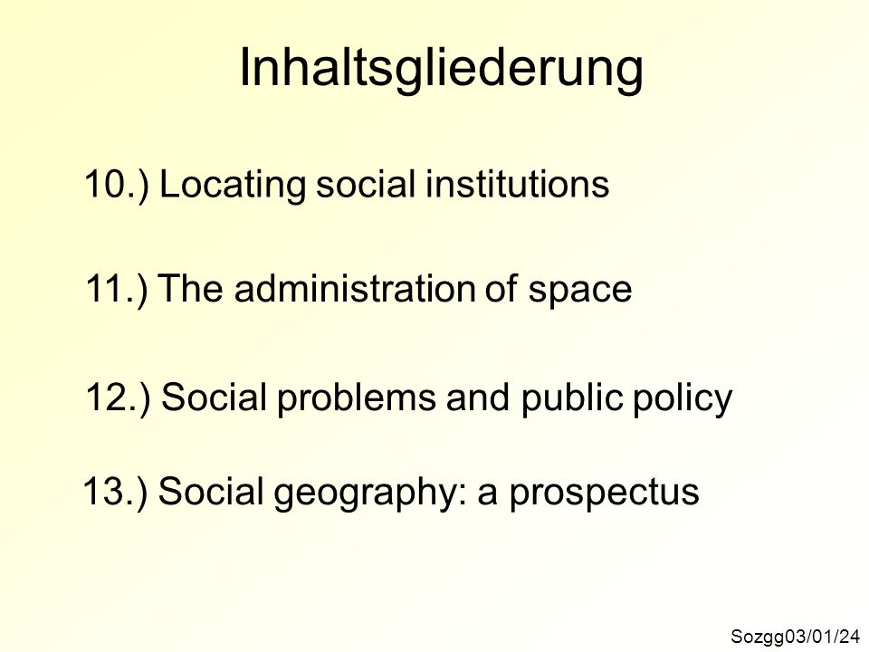 Inhaltsgliederung Sozgg03/01/24 10.) Locating social institutions 11.) The administration of space 12.) Social problems and public policy 13.) Social