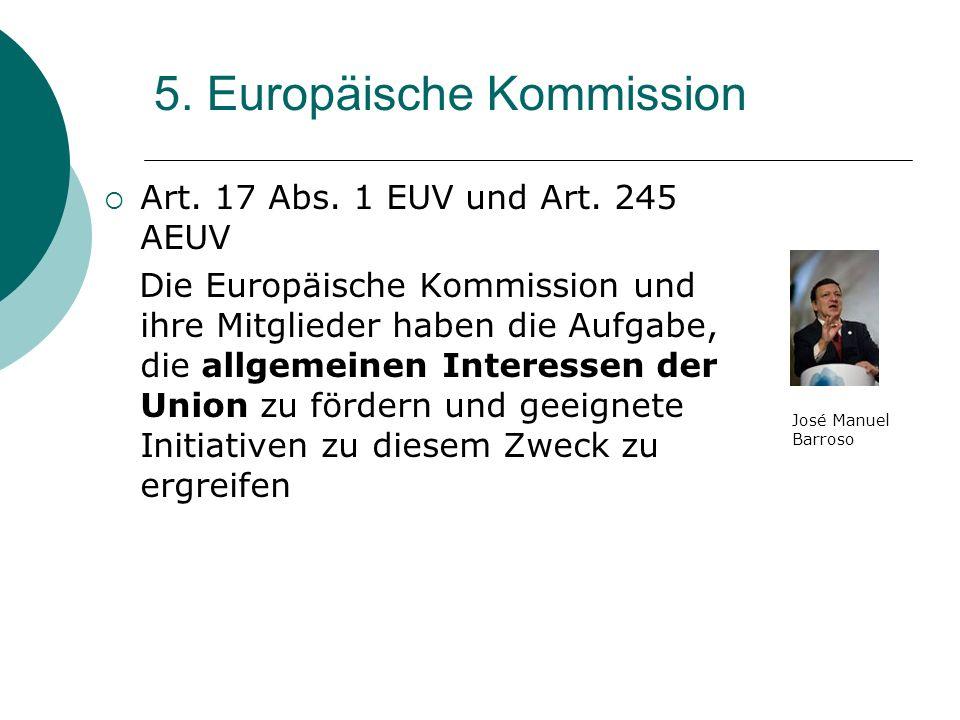 5. Europäische Kommission Art. 17 Abs. 1 EUV und Art. 245 AEUV Die Europäische Kommission und ihre Mitglieder haben die Aufgabe, die allgemeinen Inter