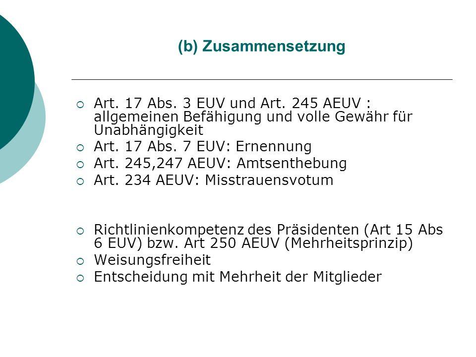 (b) Zusammensetzung Art. 17 Abs. 3 EUV und Art. 245 AEUV : allgemeinen Befähigung und volle Gewähr für Unabhängigkeit Art. 17 Abs. 7 EUV: Ernennung Ar