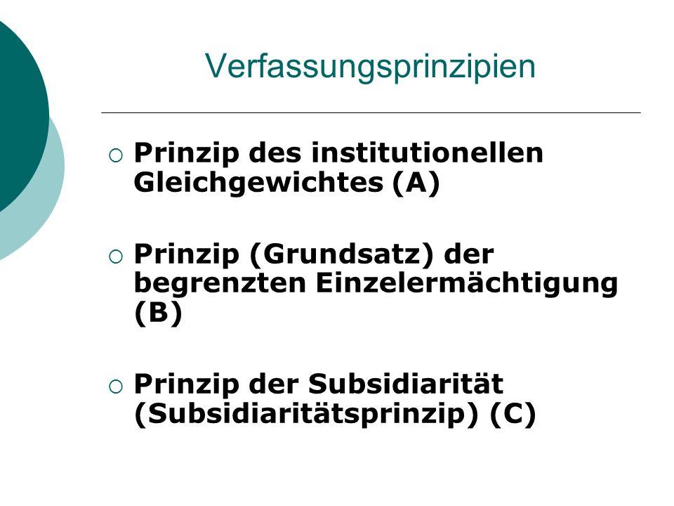 Verfassungsprinzipien Prinzip des institutionellen Gleichgewichtes (A) Prinzip (Grundsatz) der begrenzten Einzelermächtigung (B) Prinzip der Subsidiar