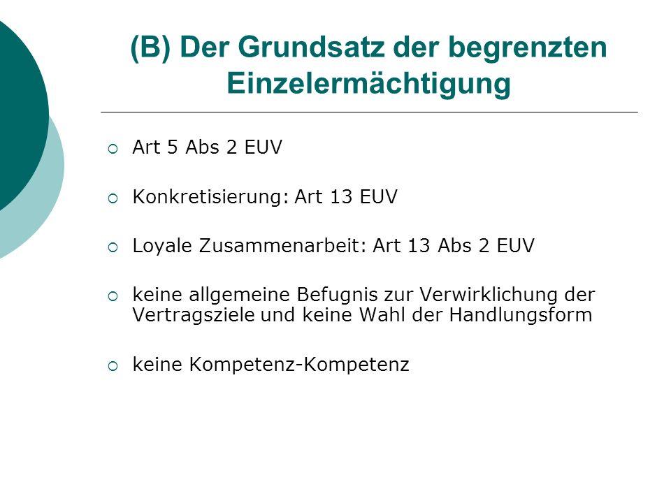 (B) Der Grundsatz der begrenzten Einzelermächtigung Art 5 Abs 2 EUV Konkretisierung: Art 13 EUV Loyale Zusammenarbeit: Art 13 Abs 2 EUV keine allgemei