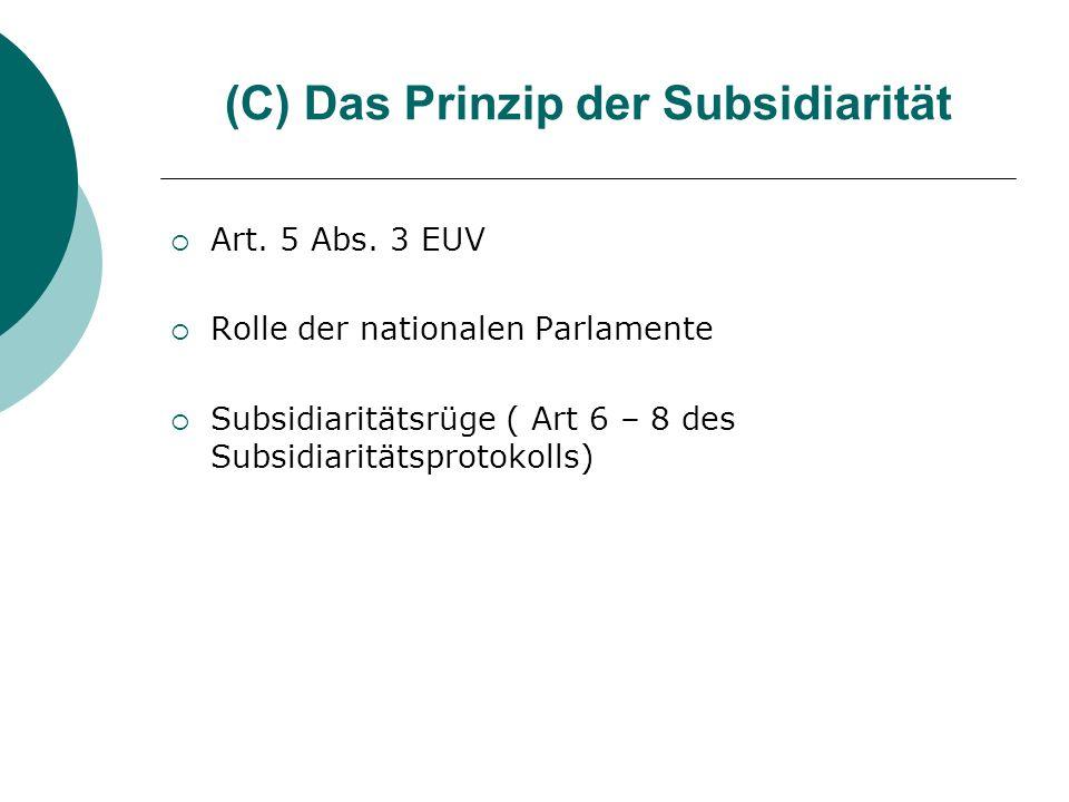 (C) Das Prinzip der Subsidiarität Art. 5 Abs. 3 EUV Rolle der nationalen Parlamente Subsidiaritätsrüge ( Art 6 – 8 des Subsidiaritätsprotokolls)