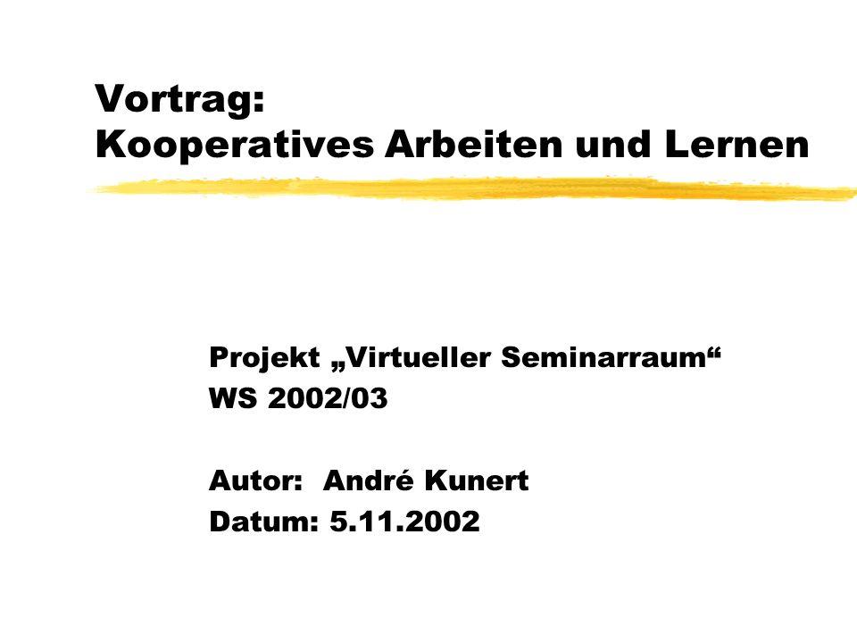Vortrag: Kooperatives Arbeiten und Lernen Projekt Virtueller Seminarraum WS 2002/03 Autor: André Kunert Datum: 5.11.2002
