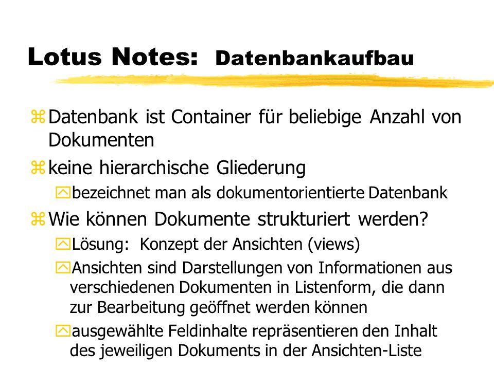 Lotus Notes: Datenbankaufbau zDatenbank ist Container für beliebige Anzahl von Dokumenten zkeine hierarchische Gliederung ybezeichnet man als dokument