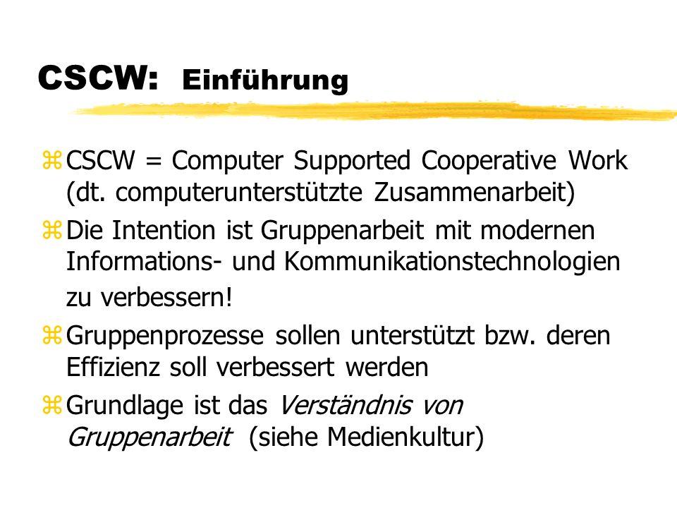 CSCW: Kommunikationsformen zSynchrone Kommunikation: in Echtzeit zAsynchrone Kommunikation: mit Zeitverzögerung zunidirektionale Kommunikation: Nur-Empfangen oder Nur- Senden zbidirektionale Kommunikation: Sowohl Empfangen als auch Senden Richtung Typ