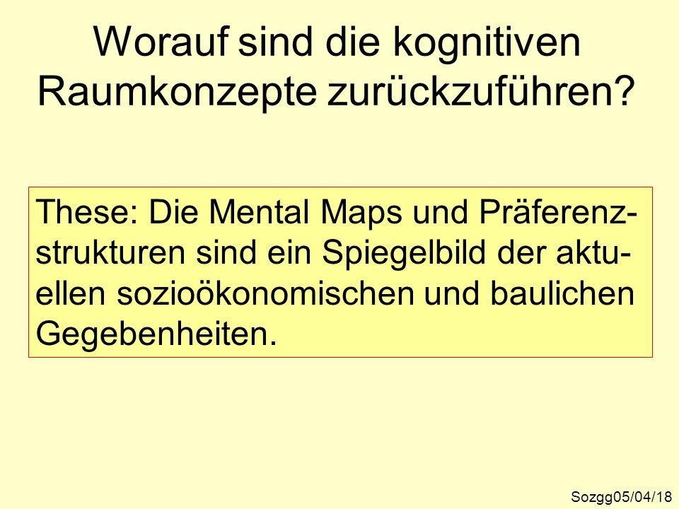 Worauf sind die kognitiven Raumkonzepte zurückzuführen? Sozgg05/04/18 These: Die Mental Maps und Präferenz- strukturen sind ein Spiegelbild der aktu-
