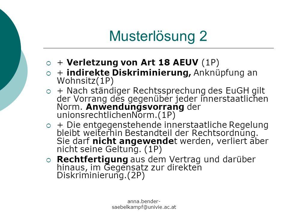 anna.bender- saebelkampf@univie.ac.at Musterlösung 2 + Verletzung von Art 18 AEUV (1P) + indirekte Diskriminierung, Anknüpfung an Wohnsitz(1P) + Nach