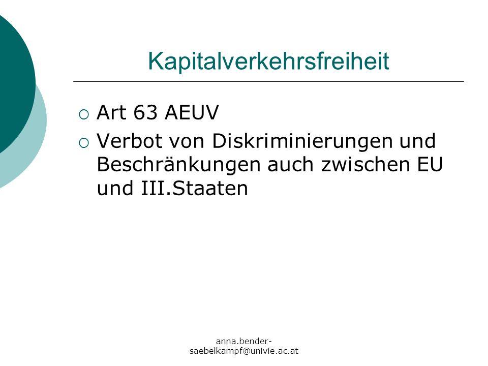 anna.bender- saebelkampf@univie.ac.at Kapitalverkehrsfreiheit Art 63 AEUV Verbot von Diskriminierungen und Beschränkungen auch zwischen EU und III.Sta