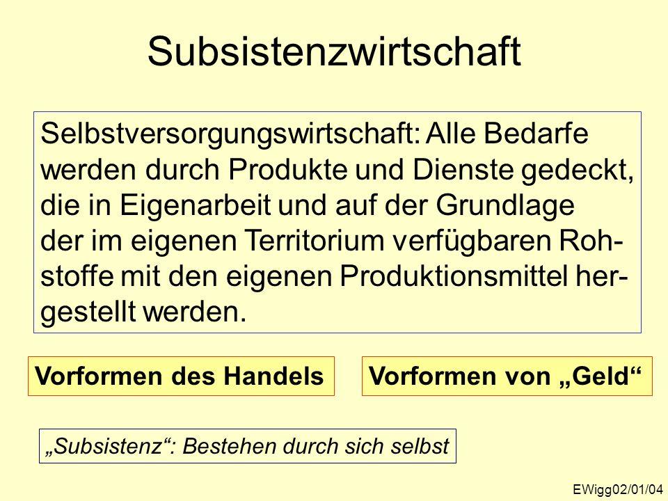 Subsistenzwirtschaft EWigg02/01/04 Subsistenz: Bestehen durch sich selbst Selbstversorgungswirtschaft: Alle Bedarfe werden durch Produkte und Dienste