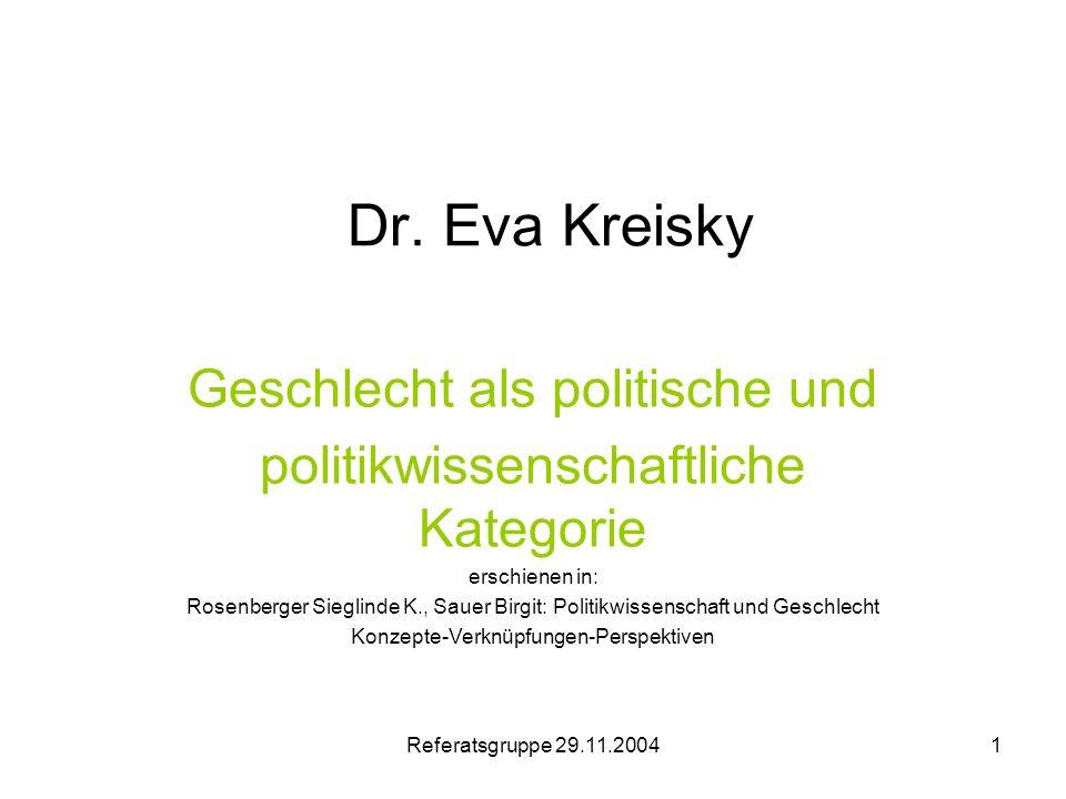 Referatsgruppe 29.11.20041 Dr. Eva Kreisky Geschlecht als politische und politikwissenschaftliche Kategorie erschienen in: Rosenberger Sieglinde K., S