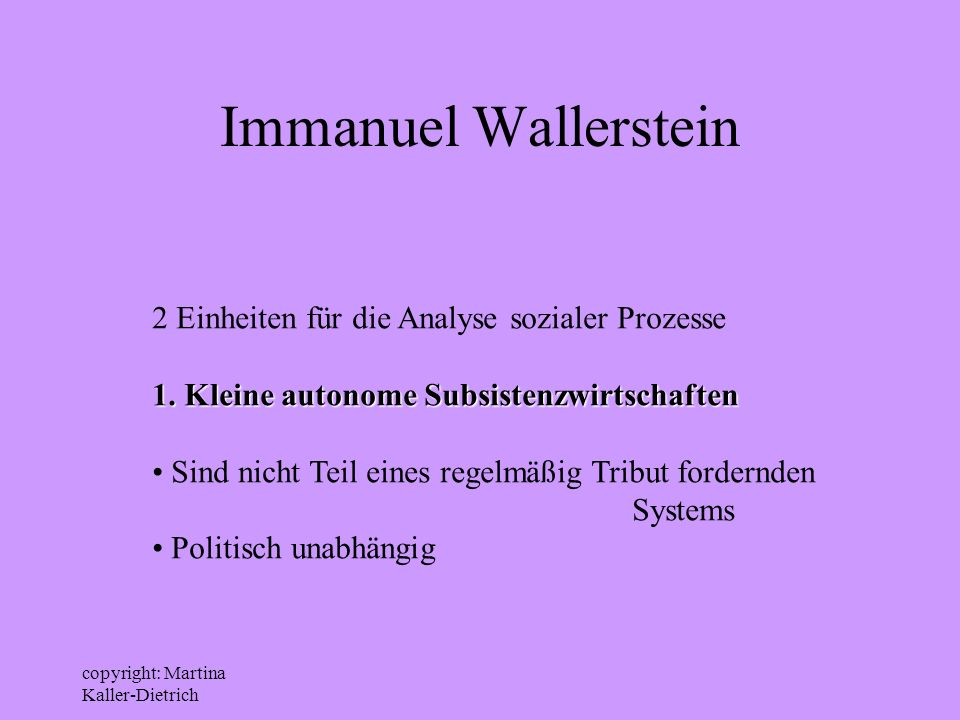 copyright: Martina Kaller-Dietrich Immanuel Wallerstein 2 Einheiten für die Analyse sozialer Prozesse 1. Kleine autonome Subsistenzwirtschaften Sind n