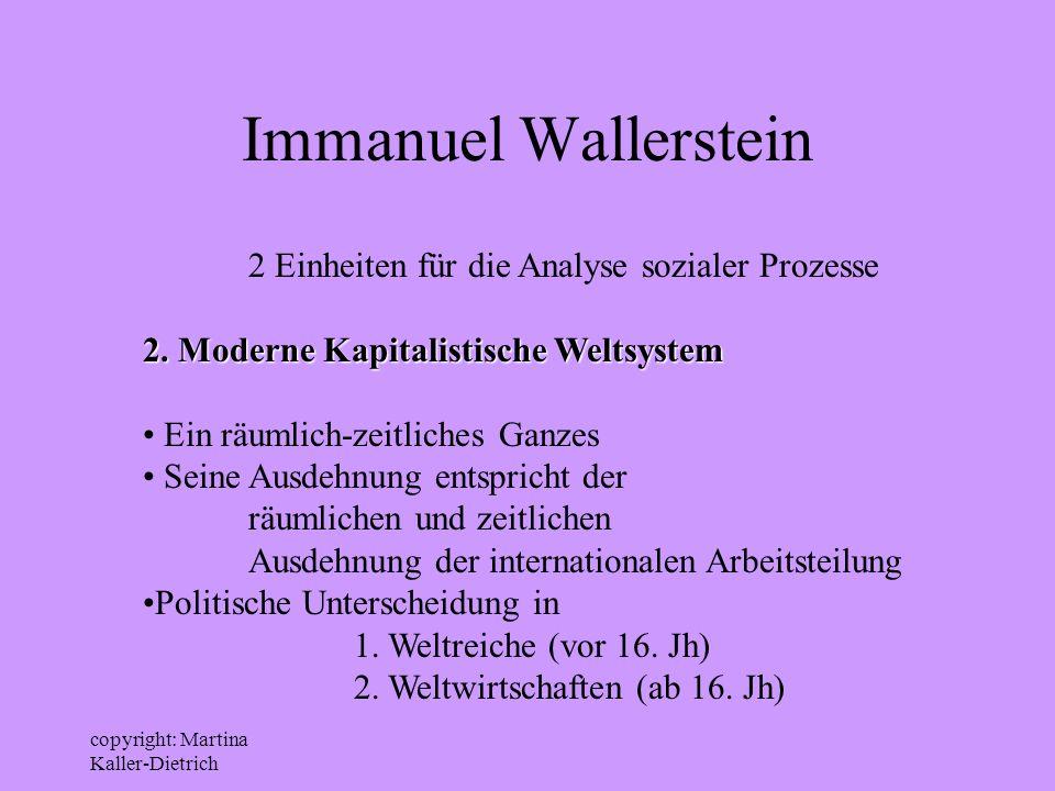 copyright: Martina Kaller-Dietrich Immanuel Wallerstein 2 Einheiten für die Analyse sozialer Prozesse 2. Moderne Kapitalistische Weltsystem Ein räumli