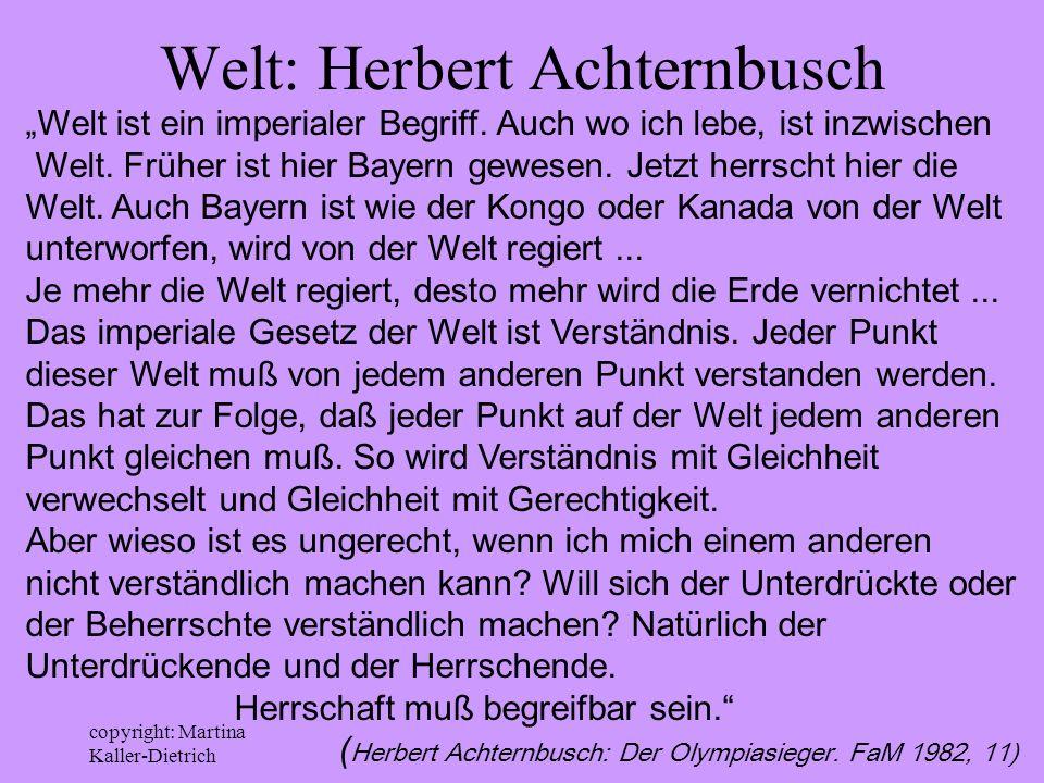 copyright: Martina Kaller-Dietrich Welt: Herbert Achternbusch Welt ist ein imperialer Begriff. Auch wo ich lebe, ist inzwischen Welt. Früher ist hier