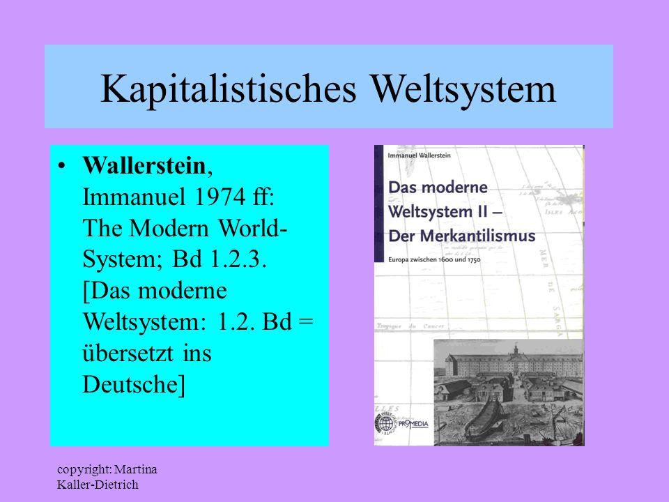 copyright: Martina Kaller-Dietrich Kapitalistisches Weltsystem Wallerstein, Immanuel 1974 ff: The Modern World- System; Bd 1.2.3. [Das moderne Weltsys