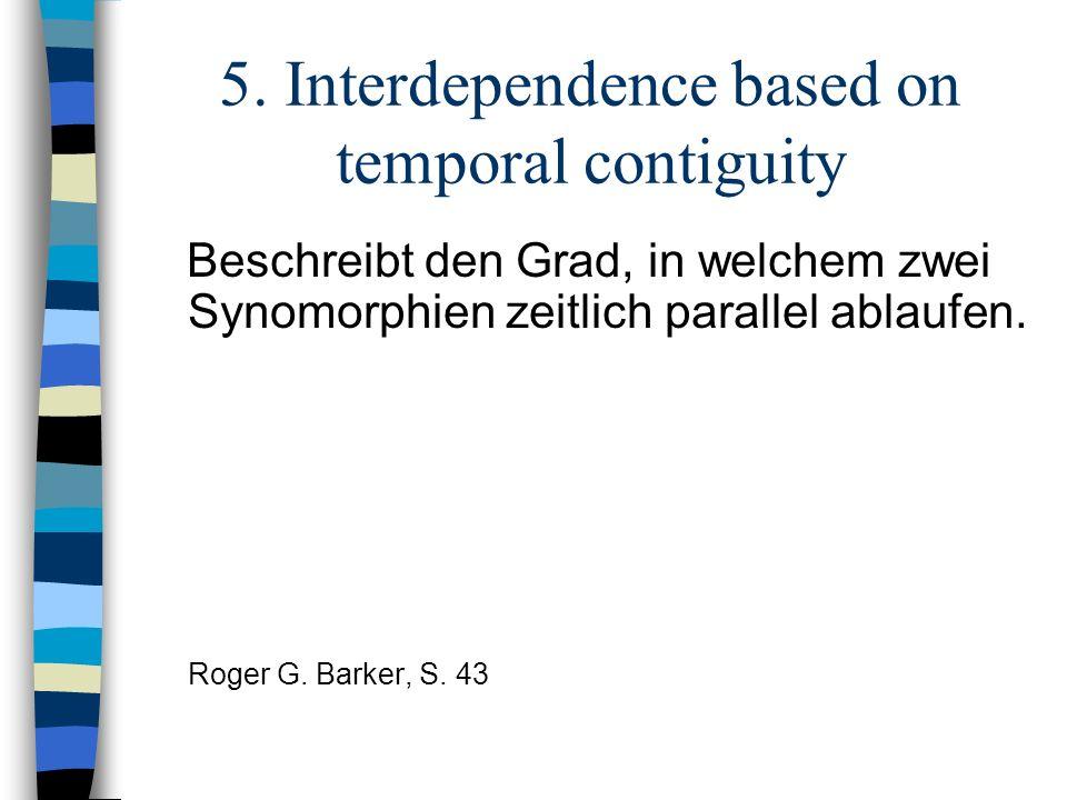 5. Interdependence based on temporal contiguity Beschreibt den Grad, in welchem zwei Synomorphien zeitlich parallel ablaufen. Roger G. Barker, S. 43