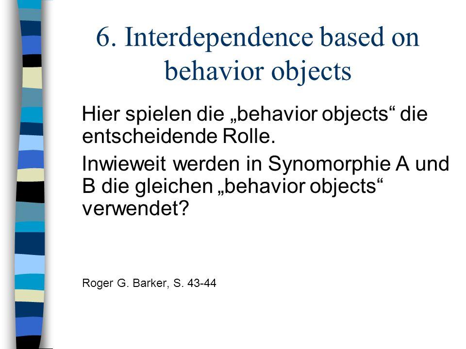 6. Interdependence based on behavior objects Hier spielen die behavior objects die entscheidende Rolle. Inwieweit werden in Synomorphie A und B die gl
