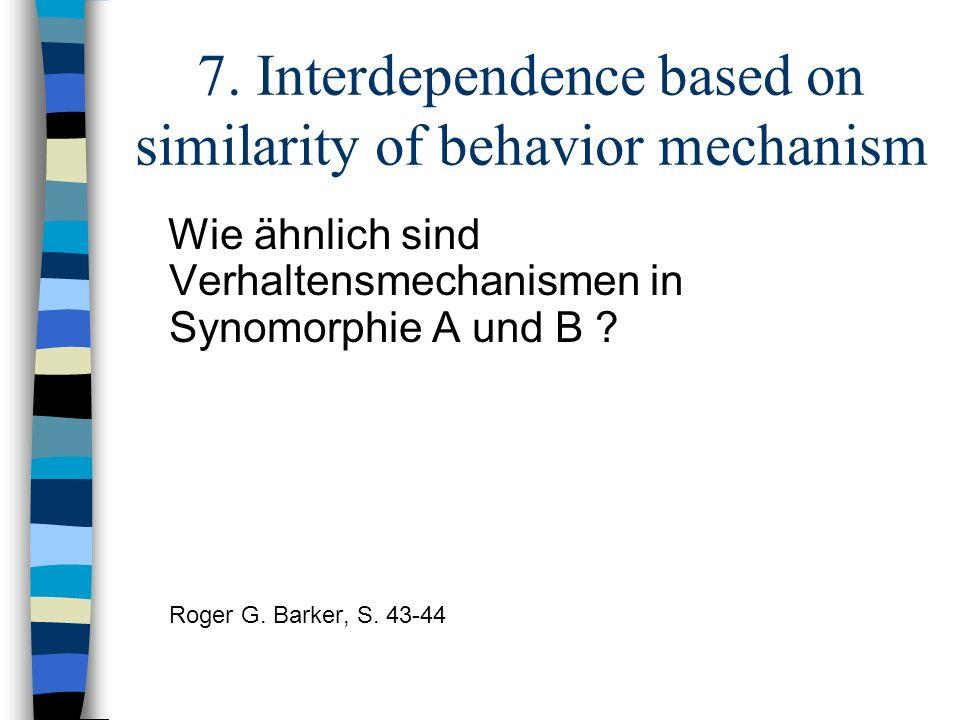 7. Interdependence based on similarity of behavior mechanism Wie ähnlich sind Verhaltensmechanismen in Synomorphie A und B ? Roger G. Barker, S. 43-44