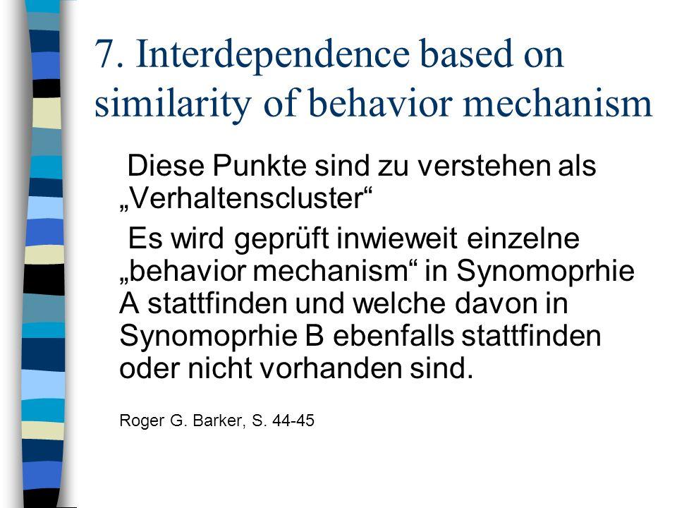 7. Interdependence based on similarity of behavior mechanism Diese Punkte sind zu verstehen als Verhaltenscluster Es wird geprüft inwieweit einzelne b