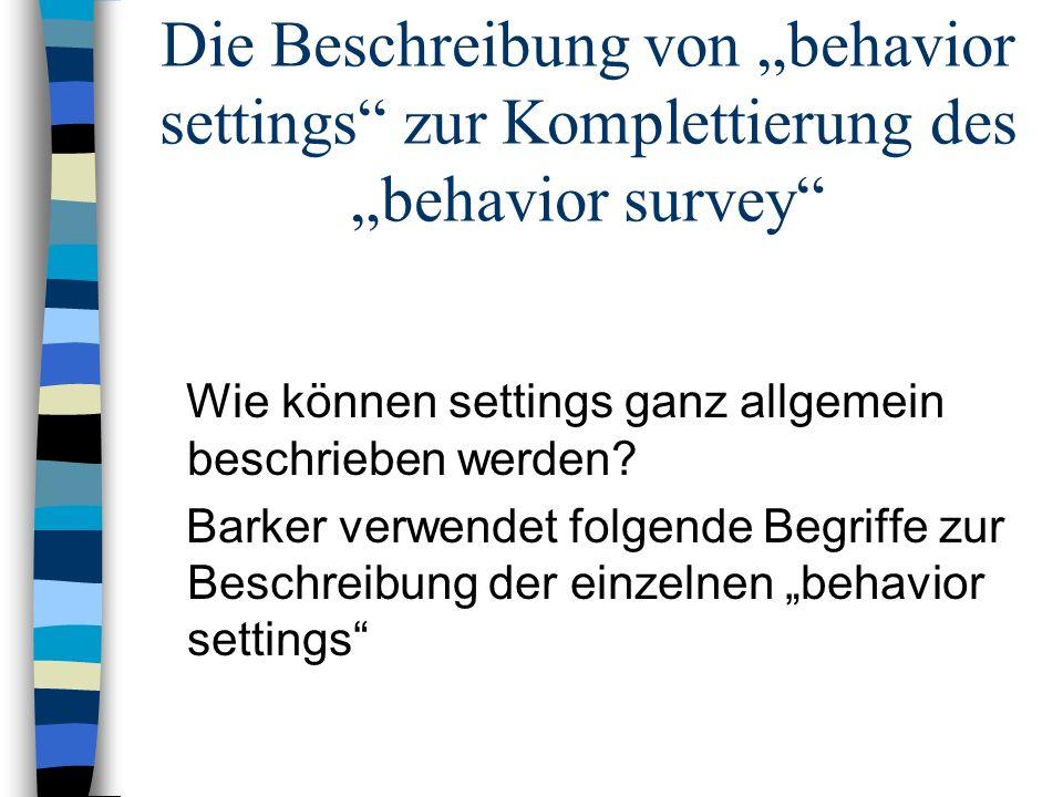 Die Beschreibung von behavior settings zur Komplettierung des behavior survey Wie können settings ganz allgemein beschrieben werden? Barker verwendet