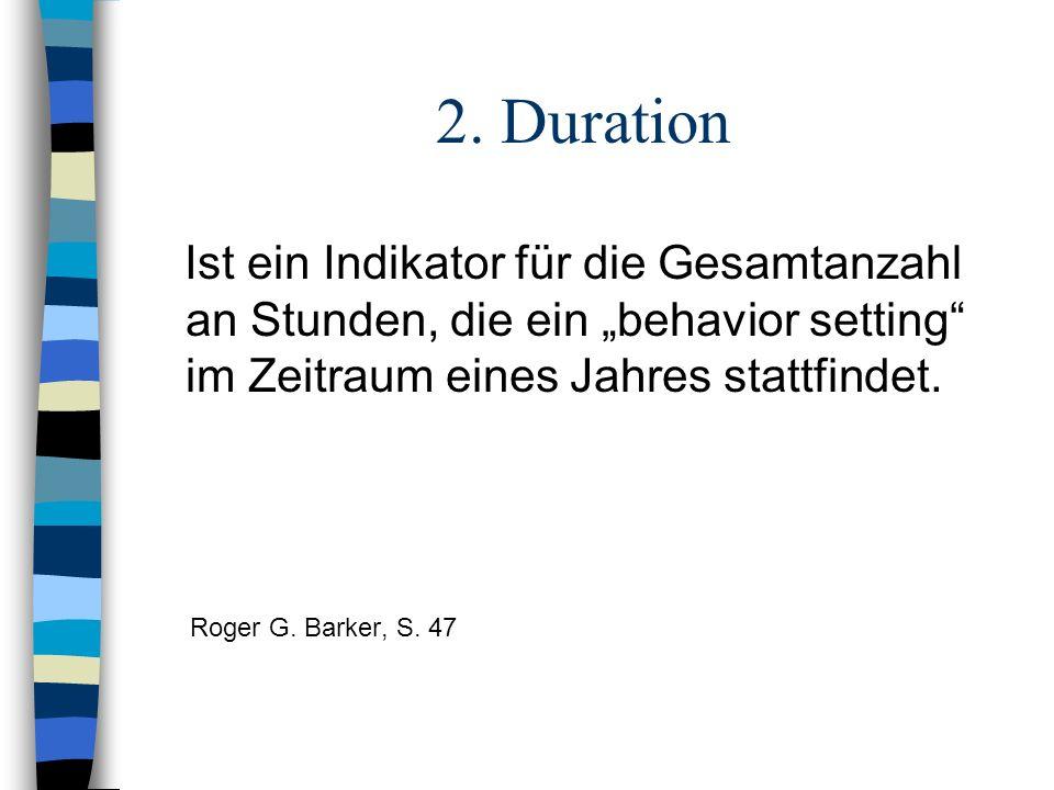 2. Duration Ist ein Indikator für die Gesamtanzahl an Stunden, die ein behavior setting im Zeitraum eines Jahres stattfindet. Roger G. Barker, S. 47