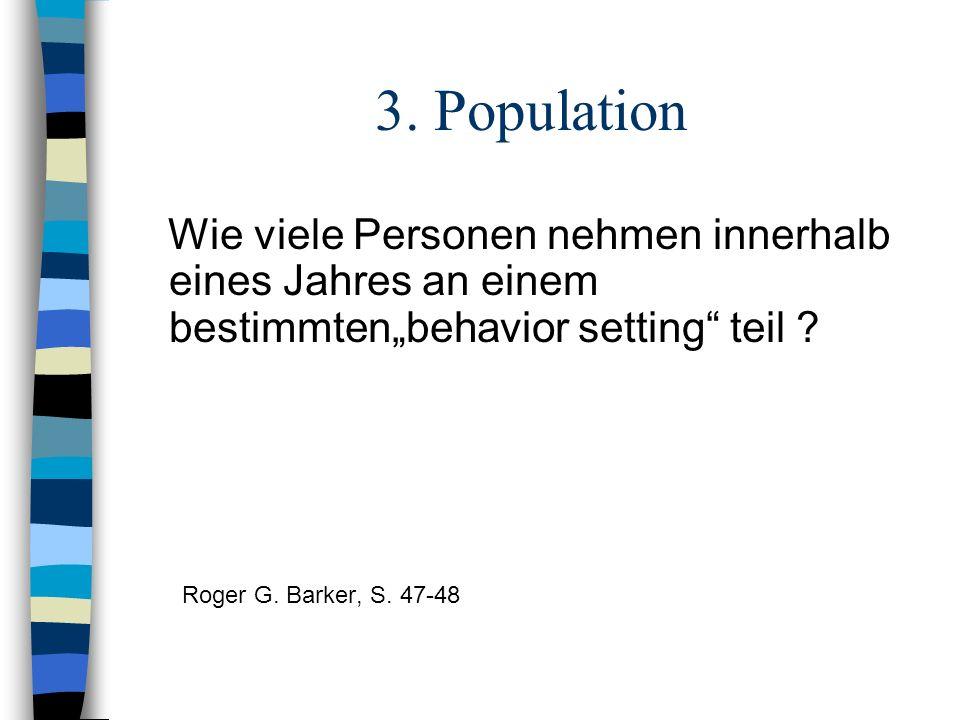 3. Population Wie viele Personen nehmen innerhalb eines Jahres an einem bestimmtenbehavior setting teil ? Roger G. Barker, S. 47-48