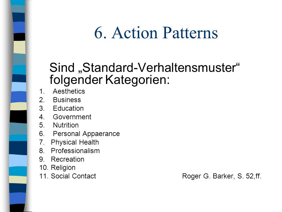 6. Action Patterns Sind Standard-Verhaltensmuster folgender Kategorien: 1. Aesthetics 2. Business 3. Education 4. Government 5. Nutrition 6. Personal