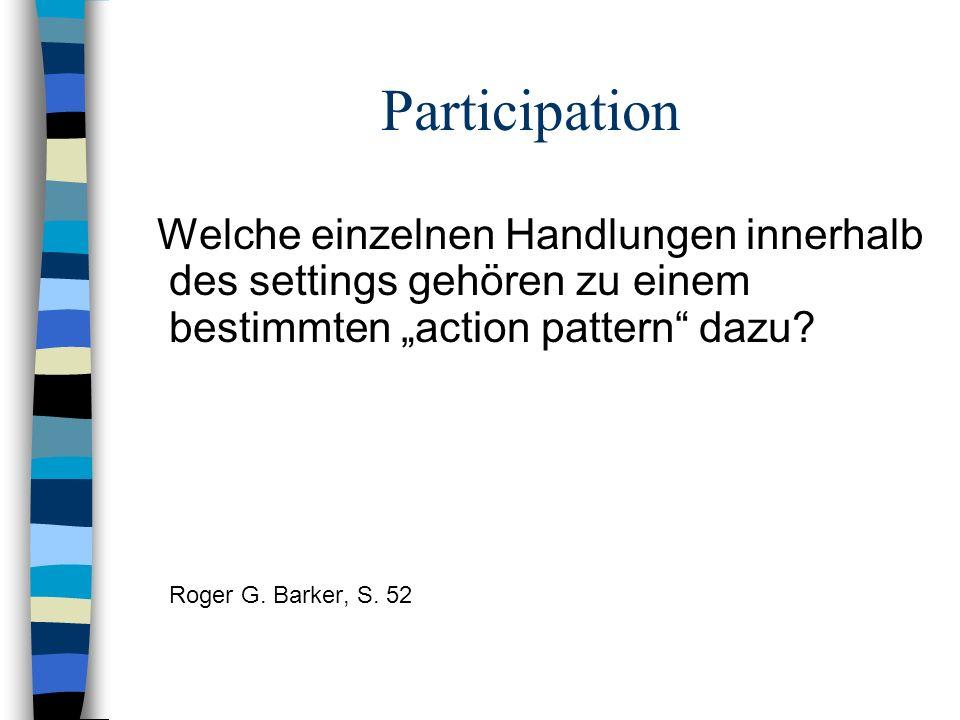 Participation Welche einzelnen Handlungen innerhalb des settings gehören zu einem bestimmten action pattern dazu? Roger G. Barker, S. 52