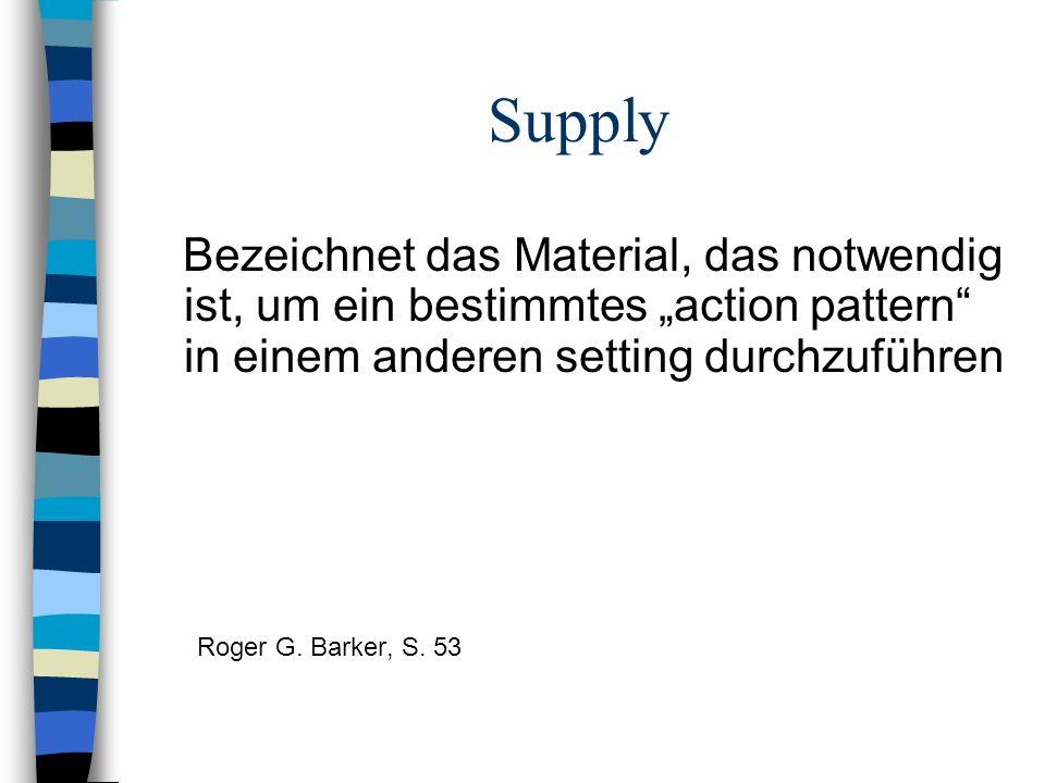 Supply Bezeichnet das Material, das notwendig ist, um ein bestimmtes action pattern in einem anderen setting durchzuführen Roger G. Barker, S. 53