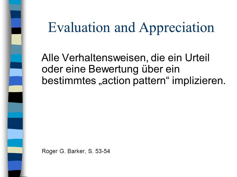 Evaluation and Appreciation Alle Verhaltensweisen, die ein Urteil oder eine Bewertung über ein bestimmtes action pattern implizieren. Roger G. Barker,
