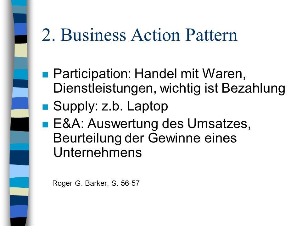 2. Business Action Pattern n Participation: Handel mit Waren, Dienstleistungen, wichtig ist Bezahlung n Supply: z.b. Laptop n E&A: Auswertung des Umsa