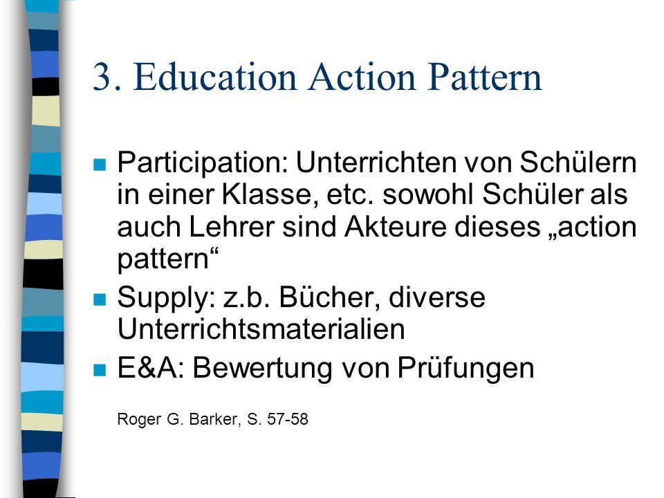 3. Education Action Pattern n Participation: Unterrichten von Schülern in einer Klasse, etc. sowohl Schüler als auch Lehrer sind Akteure dieses action