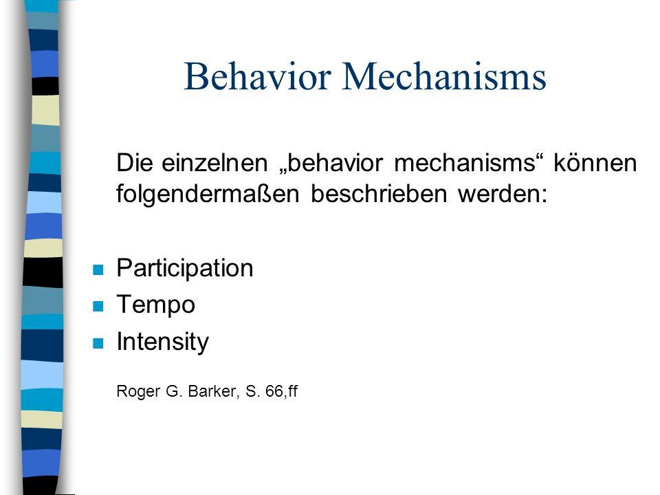 Behavior Mechanisms Die einzelnen behavior mechanisms können folgendermaßen beschrieben werden: n Participation n Tempo n Intensity Roger G. Barker, S